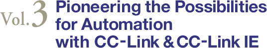 Vol.3 Pioneering the Possibilities for Automation with CC-Link & CC-Link IE