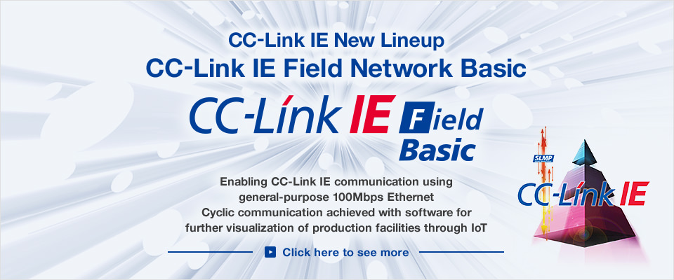 "CC-Link IE New Lineup ""CC-Link IE Field Network Basic"" Enabling CC-Link IE communication using general-purpose 100Mbps Ethernet Cyclic communication achieved with software for further visualization of production facilities through IoT. Click here to see more"