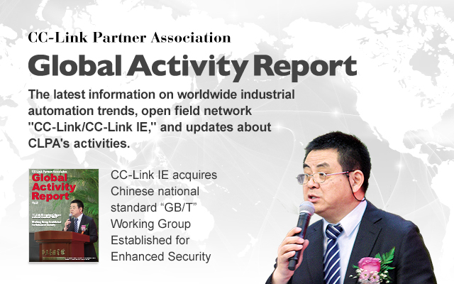 "CC-Link Partner Association Global Activity Report CLPA The latest information on worldwide industrial automation trends, open field network CC-Link/CC-Link IE, and updates about CLPA's activities. Vol.9 CC-Link IE acquires Chinese national standard ""GB/T"""
